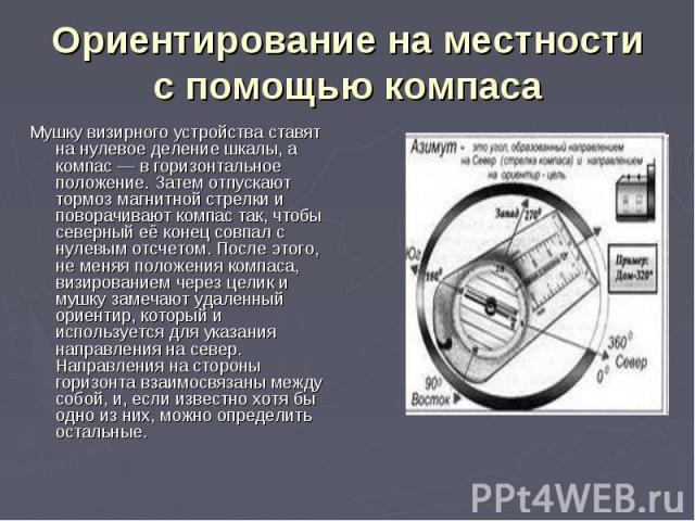Мушку визирного устройства ставят на нулевое деление шкалы, а компас— в горизонтальное положение. Затем отпускают тормоз магнитной стрелки и поворачивают компас так, чтобы северный её конец совпал с нулевым отсчетом. После этого, не меняя поло…