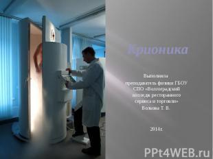 Крионика Выполнила преподаватель физики ГБОУ СПО «Волгоградский колледж ресторан