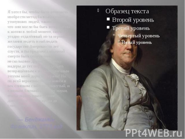 —Бенджамин Франклин,1773 год Я хотел бы, чтобы было возможно… изобрести метод бальзамирования утонувших людей, таким образом, что они могли бы быть возвращены к жизни в любой момент, сколь угодно отдалённый; из-за огромного желания видет…