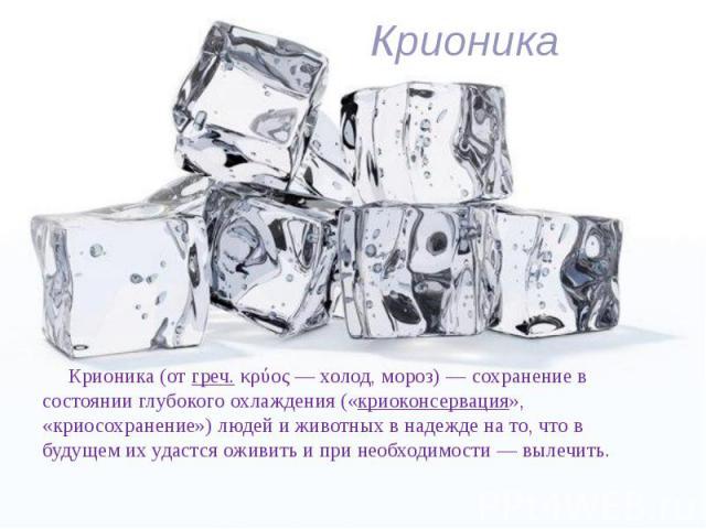 Крионика Крионика(отгреч.κρύος— холод, мороз)— сохранение в состоянии глубокого охлаждения («криоконсервация», «криосохранение») людей и животных в надежде на то, что в будущем их удастся оживить и при необходимости&nbs…