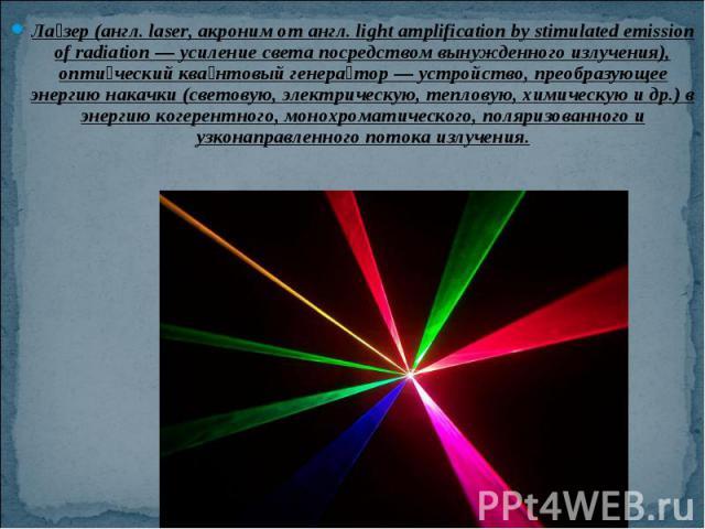 Ла зер (англ.laser, акроним от англ.light amplification by stimulated emission of radiation— усиление света посредством вынужденного излучения), опти ческий ква нтовый генера тор— устройство, преобразующее энергию накачки (св…