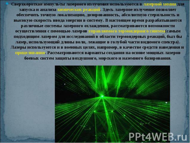 Сверхкороткие импульсы лазерного излучения используются в лазерной химии для запуска и анализа химических реакций. Здесь лазерное излучение позволяет обеспечить точную локализацию, дозированность, абсолютную стерильность и высокую скорость ввода эне…