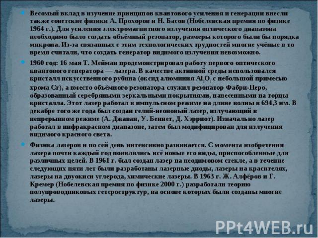 Весомый вклад в изучение принципов квантового усиления и генерации внесли также советские физики А. Прохоров и Н. Басов (Нобелевская премия по физике 1964г.). Для усиления электромагнитного излучения оптического диапазона необходимо было созда…
