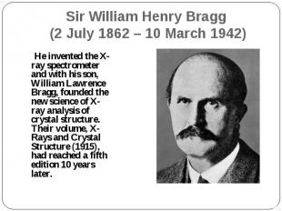 He invented the X-ray spectrometer and with his son, William Lawrence Bragg, fou