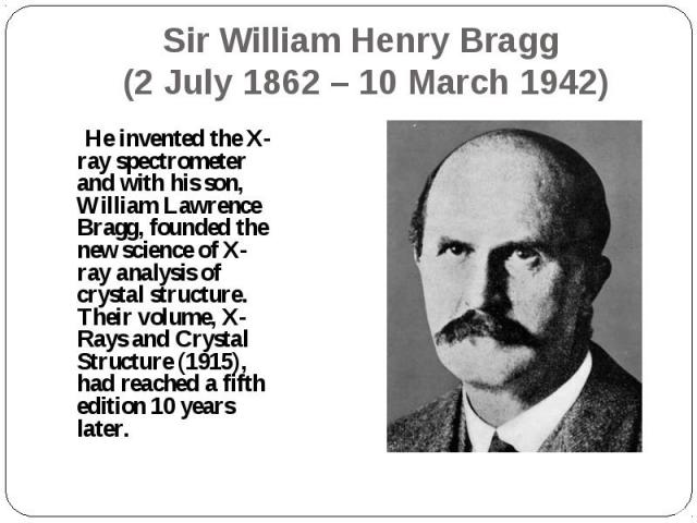 He invented the X-ray spectrometer and with his son, William Lawrence Bragg, founded the new science of X-ray analysis of crystal structure. Their volume, X-Rays and Crystal Structure (1915), had reached a fifth edition 10 years later. He invented t…