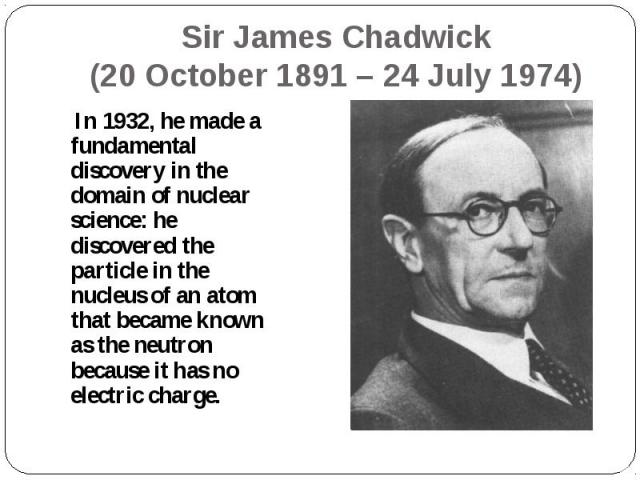 In 1932, he made a fundamental discovery in the domain of nuclear science: he discovered the particle in the nucleus of an atom that became known as the neutron because it has no electric charge. In 1932, he made a fundamental discovery in the domai…