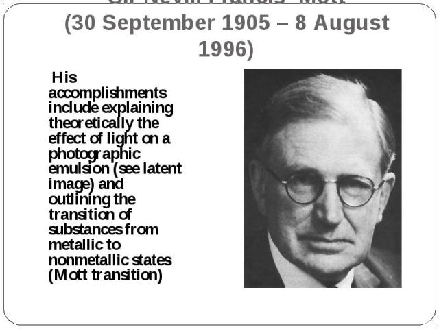 His accomplishments include explaining theoretically the effect of light on a photographic emulsion (see latent image) and outlining the transition of substances from metallic to nonmetallic states (Mott transition) His accomplishments include expla…