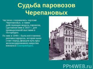 Частично сохранились чертежи Черепановых, а также действующая модель паровоза, с
