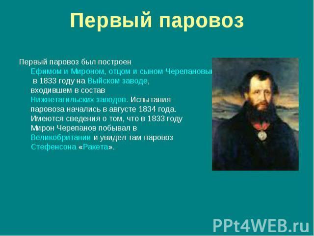 Первый паровоз был построен Ефимом и Мироном, отцом и сыном Черепановыми в 1833 году на Выйском заводе, входившем в состав Нижнетагильских заводов. Испытания паровоза начались в августе 1834 года. Имеются сведения о том, что в 1833 году Мирон Черепа…