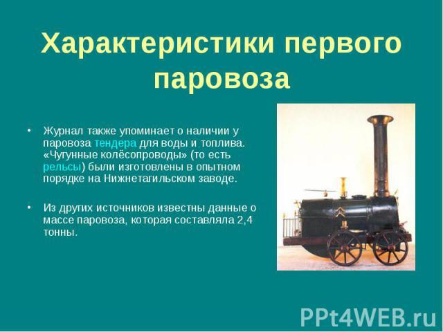 Журнал также упоминает о наличии у паровоза тендера для воды и топлива. «Чугунные колёсопроводы» (то есть рельсы) были изготовлены в опытном порядке на Нижнетагильском заводе. Из других источников известны данные о массе паровоза, которая составляла…
