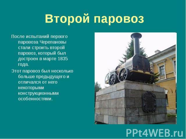 После испытаний первого паровоза Черепановы стали строить второй паровоз, который был достроен в марте 1835 года. После испытаний первого паровоза Черепановы стали строить второй паровоз, который был достроен в марте 1835 года. Этот паровоз был неск…