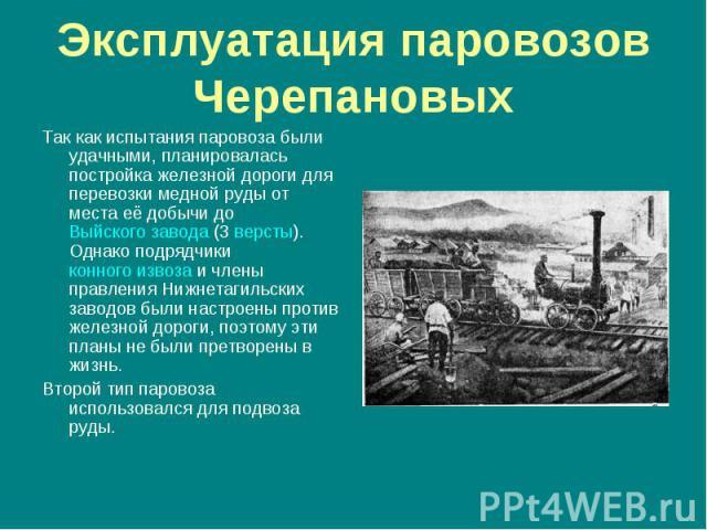 Так как испытания паровоза были удачными, планировалась постройка железной дороги для перевозки медной руды от места её добычи до Выйского завода (3 версты). Однако подрядчики конного извоза и члены правления Нижнетагильских заводов были настроены п…