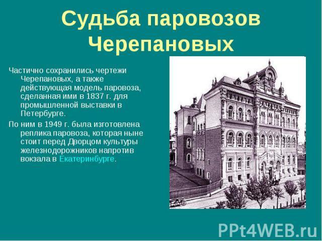 Частично сохранились чертежи Черепановых, а также действующая модель паровоза, сделанная ими в 1837 г. для промышленной выставки в Петербурге. Частично сохранились чертежи Черепановых, а также действующая модель паровоза, сделанная ими в 1837 г. для…