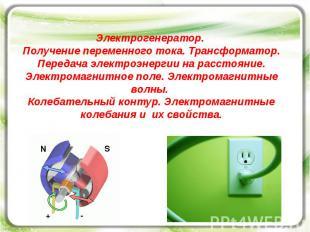 Электрогенератор. Получение переменного тока. Трансформатор. Передача электроэне