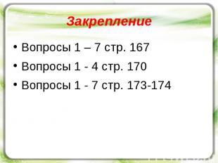 Закрепление Вопросы 1 – 7 стр. 167 Вопросы 1 - 4 стр. 170 Вопросы 1 - 7 стр. 173