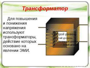 Трансформатор Для повышения и понижения напряжения используют трансформаторы, де