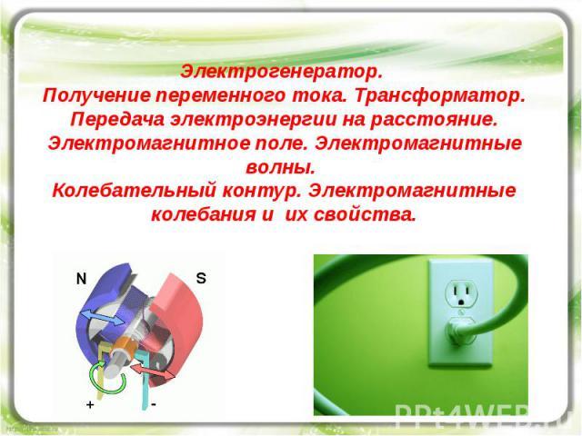 Электрогенератор. Получение переменного тока. Трансформатор. Передача электроэнергии на расстояние. Электромагнитное поле. Электромагнитные волны. Колебательный контур. Электромагнитные колебания и их свойства.