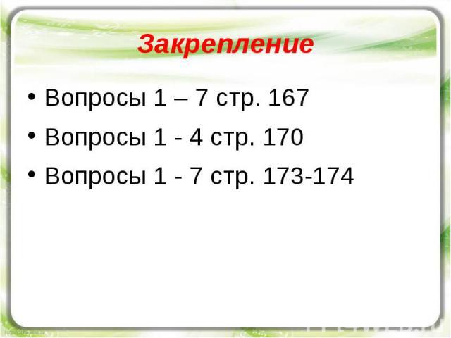 Закрепление Вопросы 1 – 7 стр. 167 Вопросы 1 - 4 стр. 170 Вопросы 1 - 7 стр. 173-174