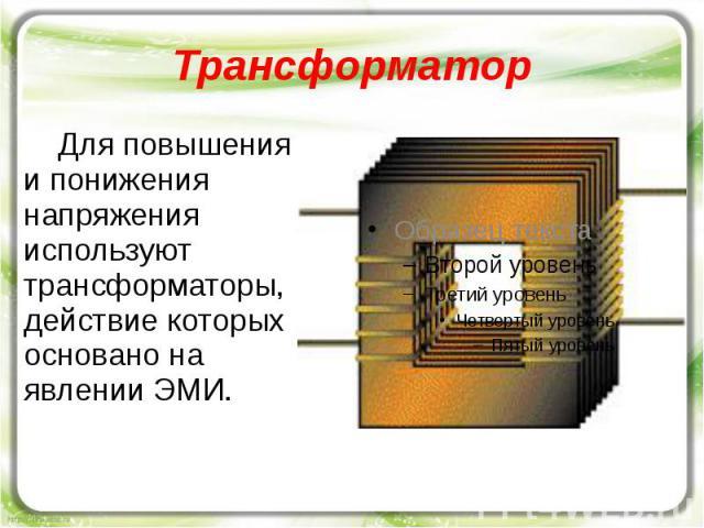 Трансформатор Для повышения и понижения напряжения используют трансформаторы, действие которых основано на явлении ЭМИ.