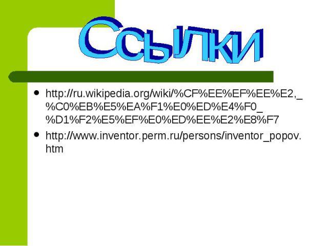 http://ru.wikipedia.org/wiki/%CF%EE%EF%EE%E2,_%C0%EB%E5%EA%F1%E0%ED%E4%F0_%D1%F2%E5%EF%E0%ED%EE%E2%E8%F7 http://ru.wikipedia.org/wiki/%CF%EE%EF%EE%E2,_%C0%EB%E5%EA%F1%E0%ED%E4%F0_%D1%F2%E5%EF%E0%ED%EE%E2%E8%F7 http://www.inventor.perm.ru/persons/inv…