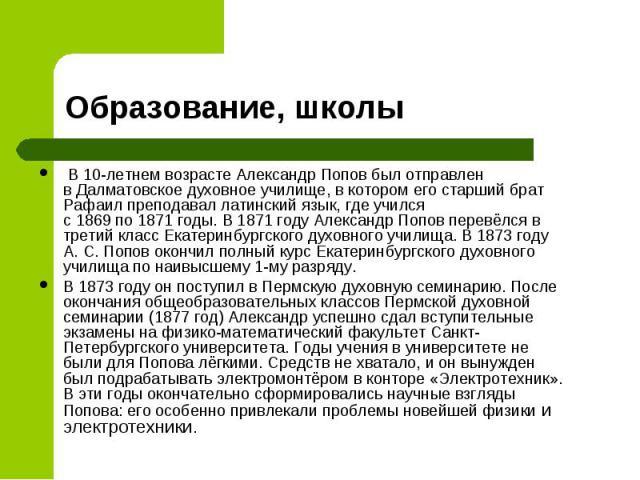 В 10-летнем возрасте Александр Попов был отправлен вДалматовскоедуховное училище, в котором его старший брат Рафаил преподавал латинский язык, где учился с1869по1871годы. В 1871 году Александр Попов перевёлс…