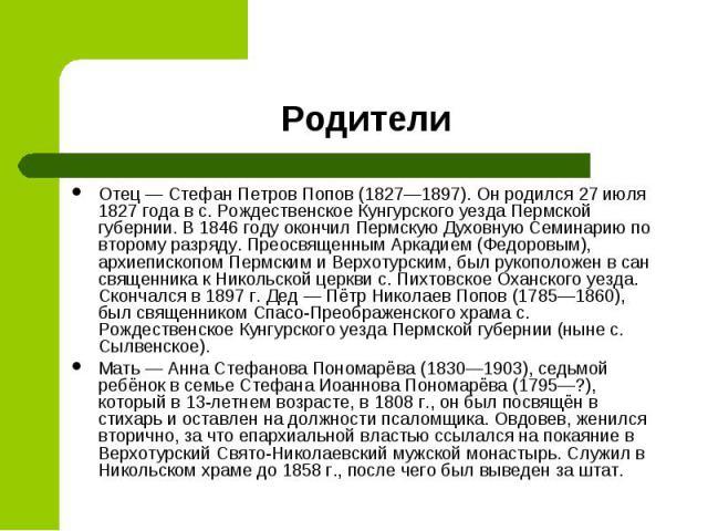 Отец— Стефан Петров Попов (1827—1897). Он родился 27 июля 1827 года в с. Рождественское Кунгурского уезда Пермской губернии. В 1846 году окончил Пермскую Духовную Семинарию по второму разряду. Преосвященным Аркадием (Федоровым), архиепископом …