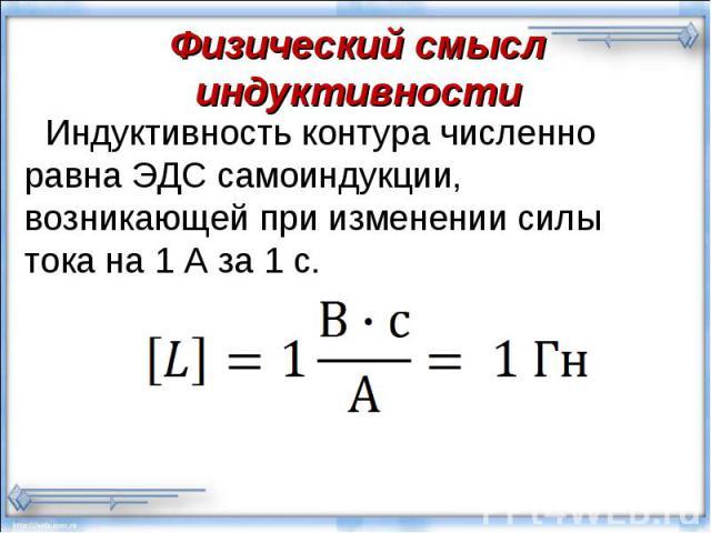Индуктивность контура численно равна ЭДС самоиндукции, возникающей при изменении силы тока на 1 А за 1 с. Индуктивность контура численно равна ЭДС самоиндукции, возникающей при изменении силы тока на 1 А за 1 с.