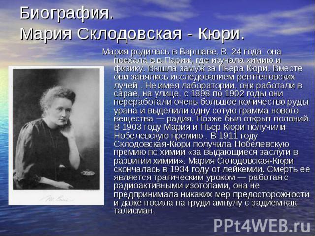 Биография. Мария Склодовская - Кюри. Мария родилась в Варшаве. В 24 года она поехала в в Париж, где изучала химию и физику. Вышла замуж за Пьера Кюри. Вместе они занялись исследованием рентгеновских лучей . Не имея лаборатории, они работали в сарае,…