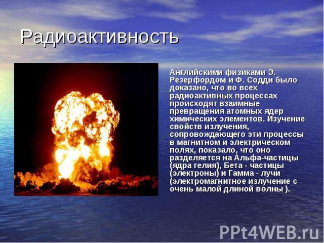 Радиоактивность Английскими физиками Э. Резерфордом и Ф. Содди было доказано, что во всех радиоактивных процессах происходят взаимные превращения атомных ядер химических элементов. Изучение свойств излучения, сопровождающего эти процессы в магнитном…