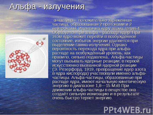 Альфа - излучения α-частица - положительно заряженная частица, образованная 2 протонами и 2 нейтронами. Идентична ядру атома гелия-4. Образуется при альфа – распаде ядер. При этом ядро может перейти в возбуждённое состояние, избыток энергии удаляетс…