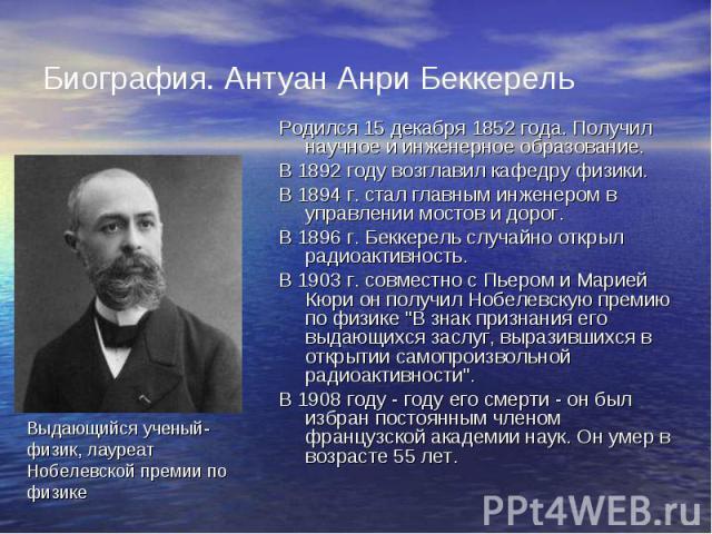 Биография. Антуан Анри Беккерель Родился 15 декабря 1852 года. Получил научное и инженерное образование. В 1892 году возглавил кафедру физики. В 1894 г. стал главным инженером в управлении мостов и дорог. В 1896 г. Беккерель случайно открыл радиоакт…