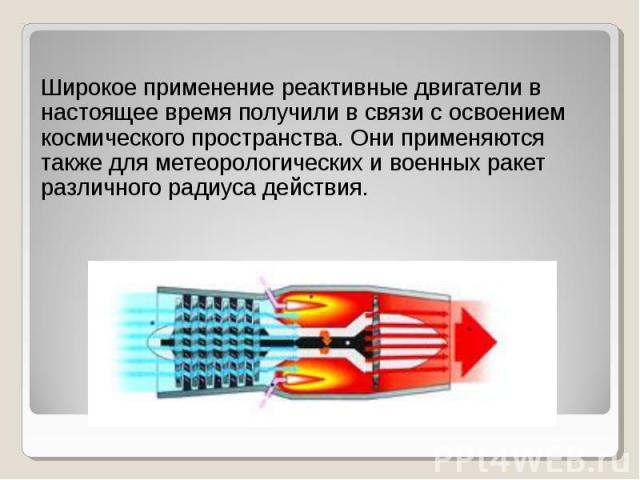 Широкое применение реактивные двигатели в настоящее время получили в связи с освоением космического пространства. Они применяются также для метеорологических и военных ракет различного радиуса действия. Широкое применение реактивные двигатели в наст…