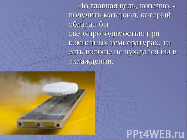 Но главная цель, конечно, - получить материал, который обладал бы сверхпроводимостью при комнатных температурах, то есть вообще не нуждался бы в охлаждении. Но главная цель, конечно, - получить материал, который обладал бы сверхпроводимостью при ком…