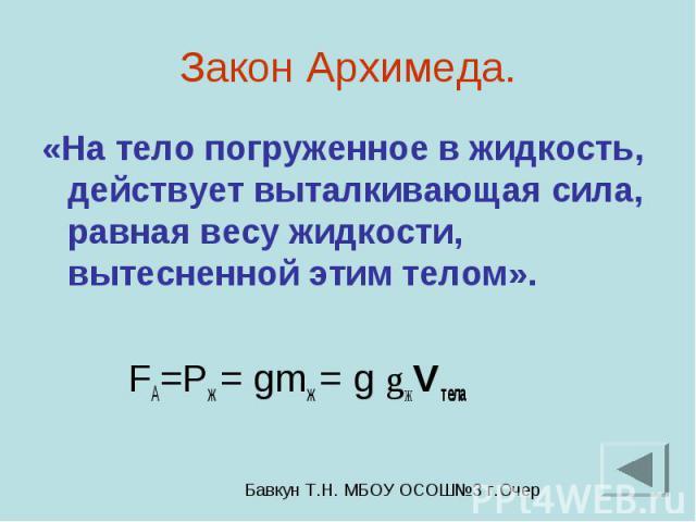 Закон Архимеда. «На тело погруженное в жидкость, действует выталкивающая сила, равная весу жидкости, вытесненной этим телом». FА=Pж = gmж = g gжVтела