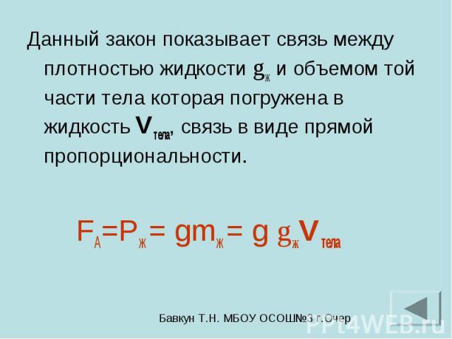 Данный закон показывает связь между плотностью жидкости gж и объемом той части тела которая погружена в жидкость Vтела, связь в виде прямой пропорциональности. FА=Pж = gmж = g gжVтела
