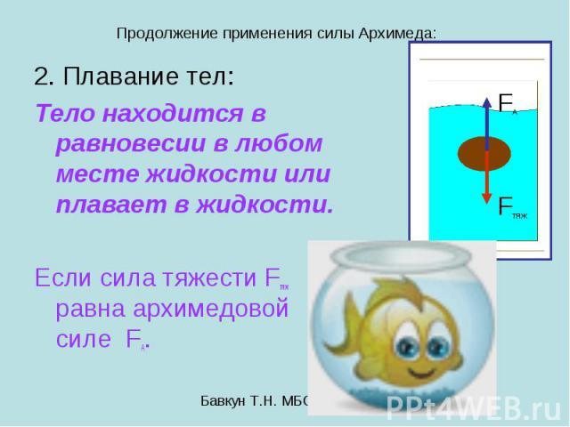 Продолжение применения силы Архимеда: 2. Плавание тел: Тело находится в равновесии в любом месте жидкости или плавает в жидкости. Если сила тяжести Fтяж равна архимедовой силе FA.