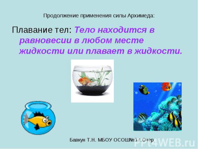 Продолжение применения силы Архимеда: Плавание тел: Тело находится в равновесии в любом месте жидкости или плавает в жидкости.