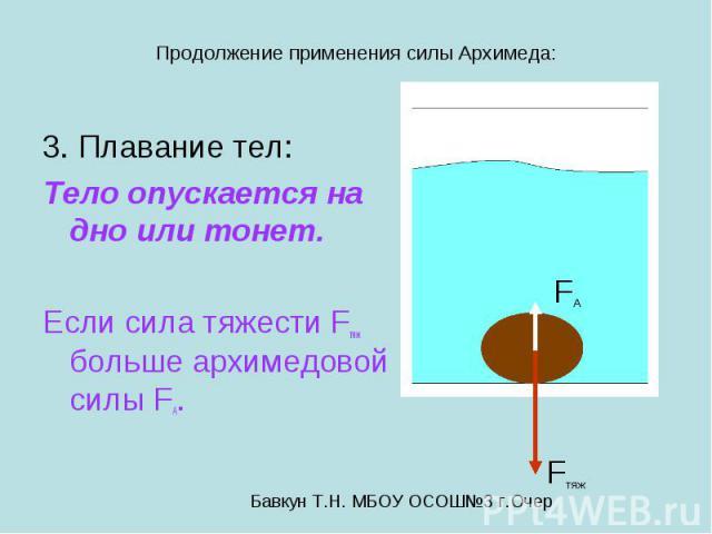 Продолжение применения силы Архимеда: 3. Плавание тел: Тело опускается на дно или тонет. Если сила тяжести Fтяж больше архимедовой силы FA.
