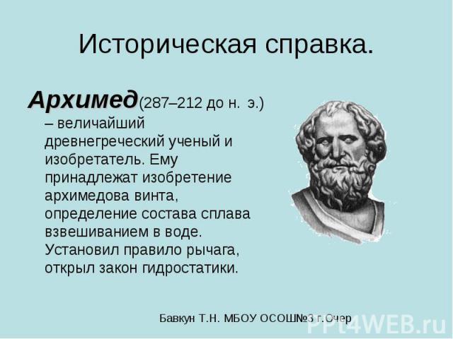 Историческая справка. Архимед(287–212 до н. э.) – величайший древнегреческий ученый и изобретатель. Ему принадлежат изобретение архимедова винта, определение состава сплава взвешиванием в воде. Установил правило рычага, открыл закон гидростатики.