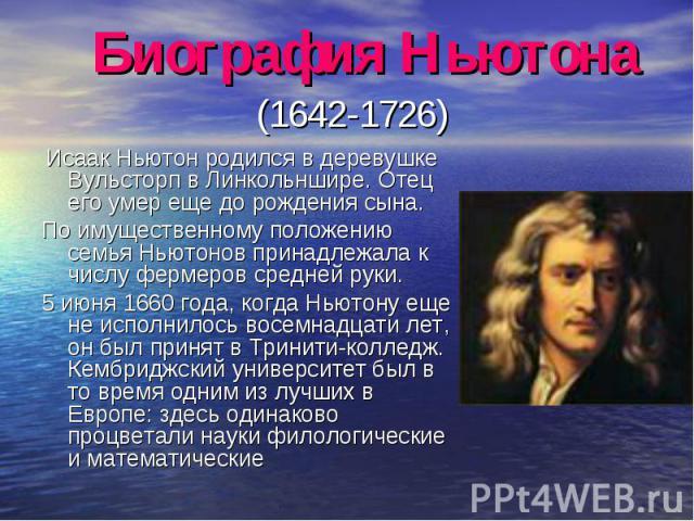 Исаак Ньютон родился в деревушке Вульсторп в Линкольншире. Отец его умер еще до рождения сына. Исаак Ньютон родился в деревушке Вульсторп в Линкольншире. Отец его умер еще до рождения сына. По имущественному положению семья Ньютонов принадлежала к ч…