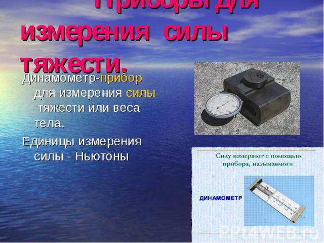 Динамометр-прибор для измерения силы тяжести или веса тела. Динамометр-прибор для измерения силы тяжести или веса тела. Единицы измерения силы - Ньютоны