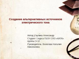 Создание альтернативных источников электрического тока Автор: Гаулика Александр