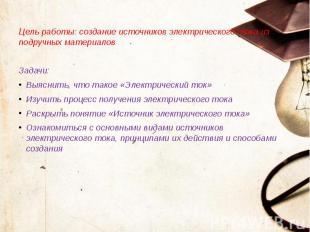 Цель работы: создание источников электрического тока из подручных материалов Цел