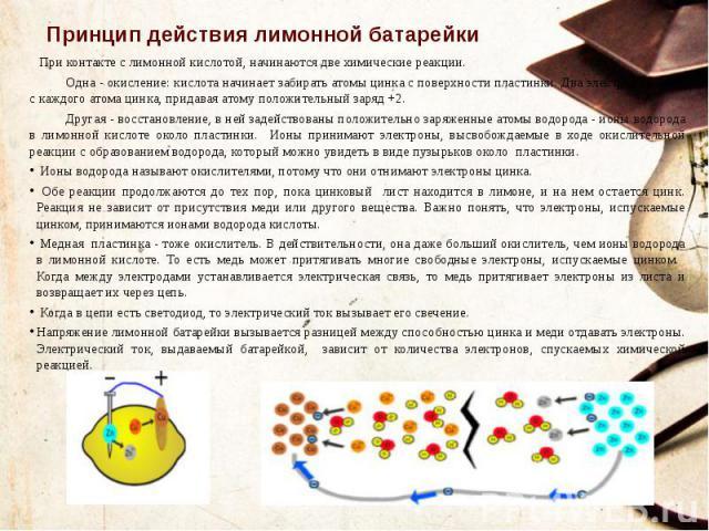 Принцип действия лимонной батарейки При контакте с лимонной кислотой, начинаются две химические реакции. Одна - окисление: кислота начинает забирать атомы цинка с поверхности пластинки. Два электрона уходят с каждого атома цинка, придавая атому поло…