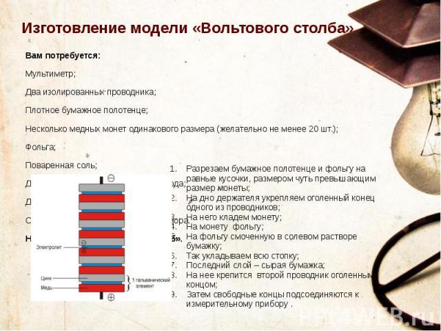 Изготовление модели «Вольтового столба» Вам потребуется: Мультиметр; Два изолированных проводника; Плотное бумажное полотенце; Несколько медных монет одинакового размера (желательно не менее 20 шт.); Фольга; Поваренная соль; Дистиллированная или кип…