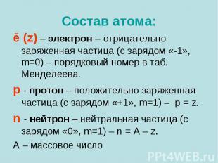Состав атома: ē (z) – электрон – отрицательно заряженная частица (с зарядом «-1»