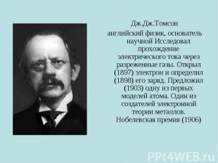 Дж.Дж.Томсон английский физик, основатель научной Исследовал прохождение электри