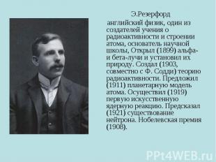Э.Резерфорд английский физик, один из создателей учения о радиоактивности и стро