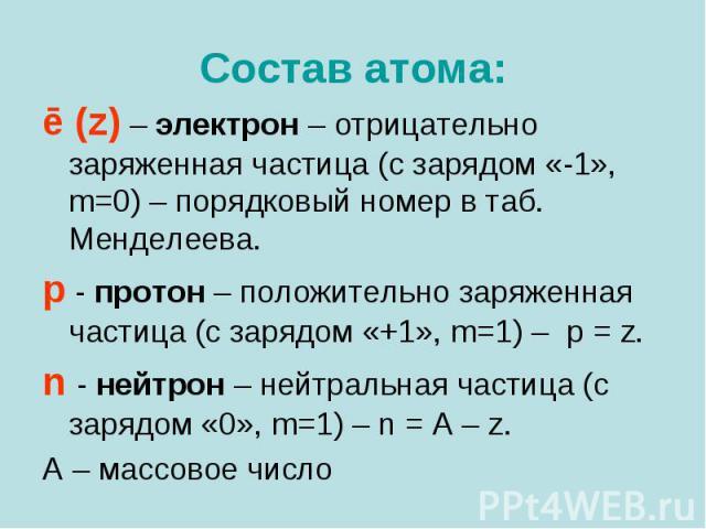 Состав атома: ē (z) – электрон – отрицательно заряженная частица (с зарядом «-1», m=0) – порядковый номер в таб. Менделеева. p - протон – положительно заряженная частица (с зарядом «+1», m=1) – p = z. n - нейтрон – нейтральная частица (с зарядом «0»…