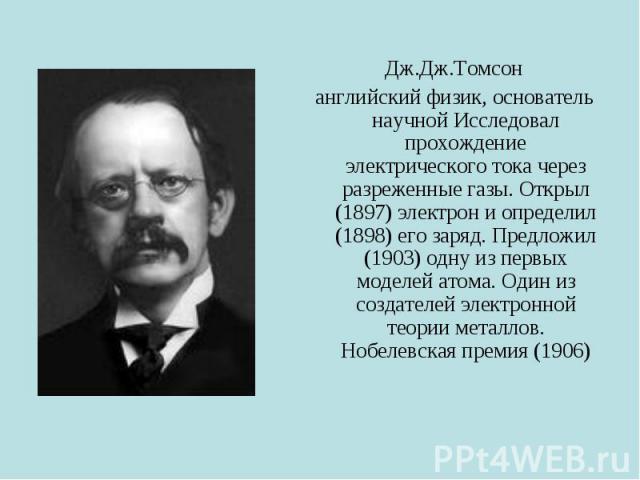 Дж.Дж.Томсон английский физик, основатель научной Исследовал прохождение электрического тока через разреженные газы. Открыл (1897) электрон и определил (1898) его заряд. Предложил (1903) одну из первых моделей атома. Один из создателей электронной т…